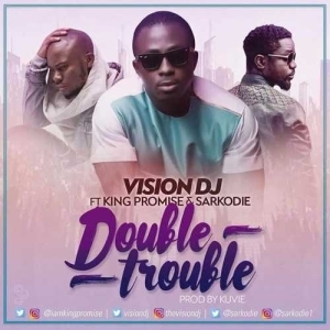 Vision DJ - Double Trouble (ft. King Promise & Sarkodie)